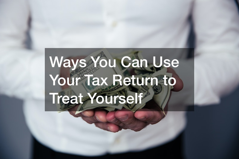 Ways You Can Use Your Tax Return to Treat Yourself
