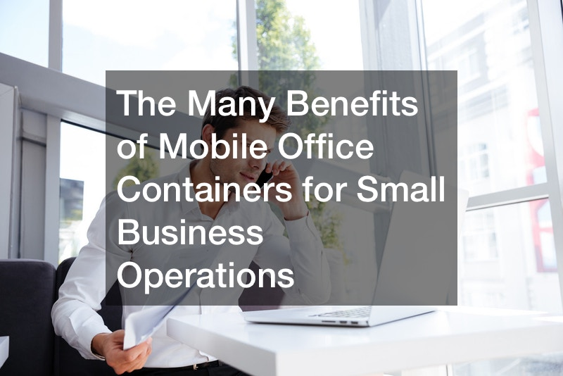 The Many Benefits of Mobile Office Containers for Small Business Operations